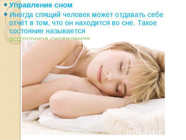 Управление сном Управление сном Иногда спящий человек может отдавать себе отчёт в том, что он находится во сне. Такое состояние называетсяосознанное сновидение.