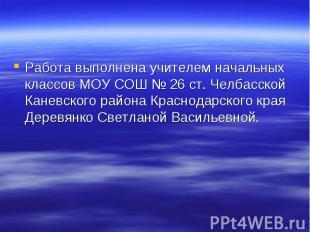 Работа выполнена учителем начальных классов МОУ СОШ № 26 ст. Челбасской Каневско