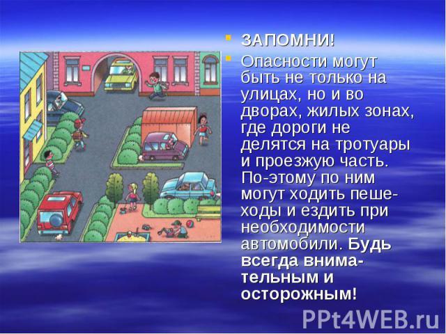 ЗАПОМНИ! ЗАПОМНИ! Опасности могут быть не только на улицах, но и во дворах, жилых зонах, где дороги не делятся на тротуары и проезжую часть. Поэтому по ним могут ходить пешеходы и ездить при необходимости автомобили. Будь всегда внима…