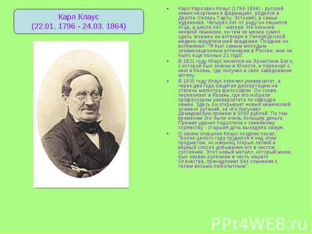 Карл Карлович Клаус (1796-1864) - русский химик-неорганик и фармацевт, родился в Дерпте (теперь Тарту, Эстония), в семье художника. Четырех лет от роду он лишился отца, а шести лет - матери. Не окончив никакой гимназии, он тем не менее сумел сдать э…