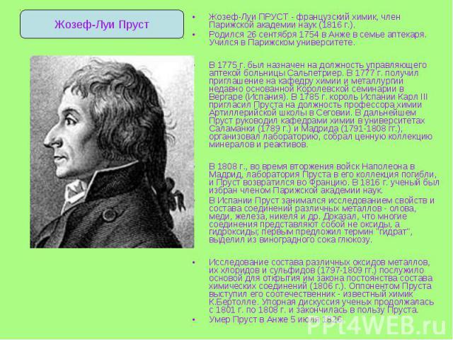 Жозеф-Луи ПРУСТ - французский химик, член Парижской академии наук (1816 г.). Жозеф-Луи ПРУСТ - французский химик, член Парижской академии наук (1816 г.). Родился 26 сентября 1754 в Анже в семье аптекаря. Учился в Парижском университете. В 1775 г. бы…