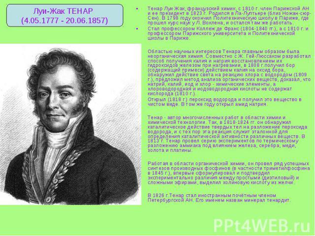 Тенар Луи Жак, французский химик, с 1810 г. член Парижской АН и ее президент в 1823 г. Родился в Ла-Луптьере (близ Ножан-сюр-Сен). В 1798 году окончил Политехническую школу в Париже, где прошел курс наук у Л. Воклена, и остался там же работать. Тена…