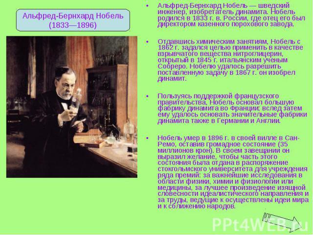 Альфред-Бернхард Нобель — шведский инженер, изобретатель динамита. Нобель родился в 1833 г. в. России, где отец его был директором казенного порохового завода. Альфред-Бернхард Нобель — шведский инженер, изобретатель динамита. Нобель родился в 1833 …