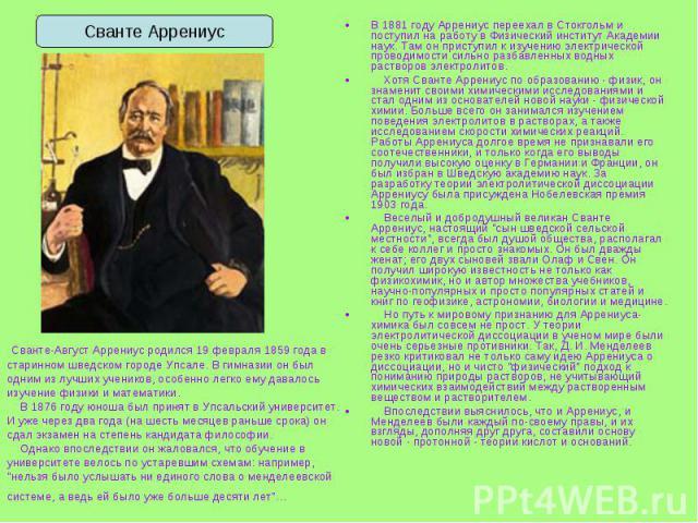 В 1881 году Аррениус переехал в Стокгольм и поступил на работу в Физический институт Академии наук. Там он приступил к изучению электрической проводимости сильно разбавленных водных растворов электролитов. В 1881 году Аррениус переехал в Стокгольм и…