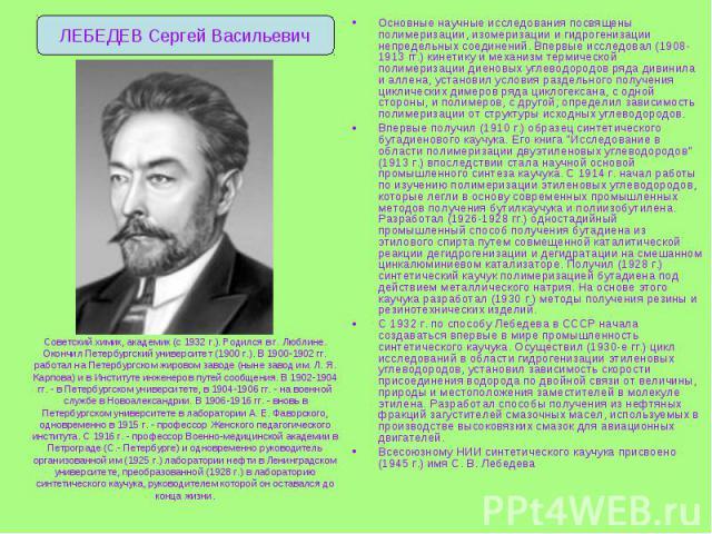 Основные научные исследования посвящены полимеризации, изомеризации и гидрогенизации непредельных соединений. Впервые исследовал (1908-1913 гг.) кинетику и механизм термической полимеризации диеновых углеводородов ряда дивинила и аллена, установил у…