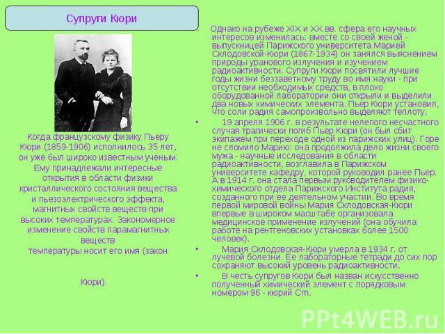 Однако на рубеже XIX и XX вв. сфера его научных интересов изменилась: вместе со своей женой - выпускницей Парижского университета Марией Склодовской-Кюри (1867-1934) он занялся выяснением природы уранового излучения и изучением радиоактивности. Супр…