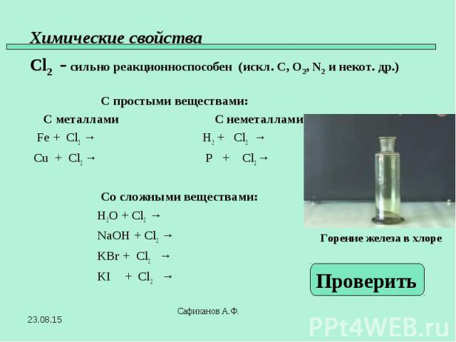 С простыми веществами: С металлами С неметаллами Fe + Cl2 → H2 + Cl2 → Cu + Cl2 → P + Cl2 → Со сложными веществами: H2O + Cl2 → NaOH + Cl2 → KBr + Cl2 → KI + Cl2 →