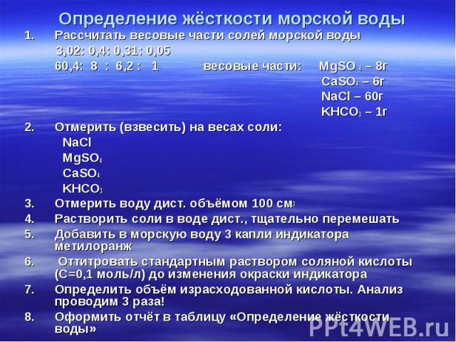 Рассчитать весовые части солей морской воды Рассчитать весовые части солей морской воды 3,02: 0,4: 0,31: 0,05 60,4: 8 : 6,2 : 1 весовые части: MgSO 4 – 8г CaSO4 – 6г NaCl – 60г KHCO3 – 1г Отмерить (взвесить) на весах соли: NaCl MgSO4 CaSO4 KHCO3 Отм…