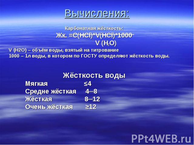Карбонатная жёсткость: Карбонатная жёсткость: Жк. =C(HCl)*V(HCl)*1000 V (H2O) V (H2O) – объём воды, взятый на титрование 1000 – 1л воды, в котором по ГОСТУ определяют жёсткость воды. Жёсткость воды Мягкая ≤4 Средне жёсткая 4─8 Жёсткая 8─12 Очень жёс…
