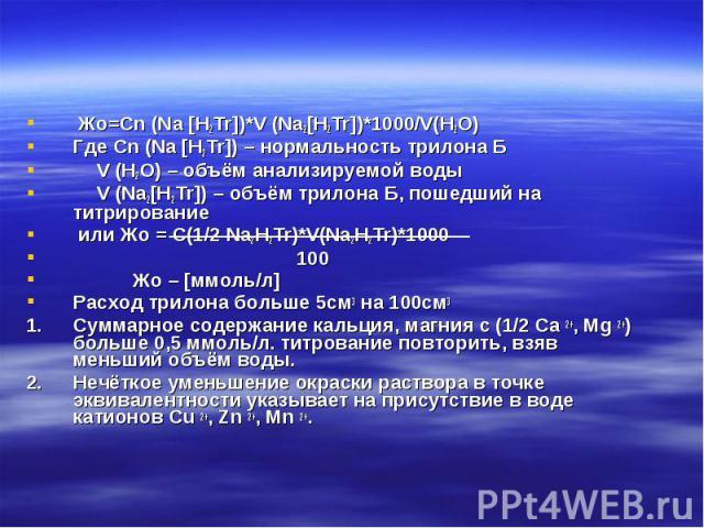 Жо=Cn (Na [H2Tr])*V (Na2[H2Tr])*1000/V(H2O) Жо=Cn (Na [H2Tr])*V (Na2[H2Tr])*1000/V(H2O) Где Cn (Na [H2Tr]) – нормальность трилона Б V (H2O) – объём анализируемой воды V (Na2[H2Tr]) – объём трилона Б, пошедший на титрирование или Жо = С(1/2 Na2H2Tr)*…
