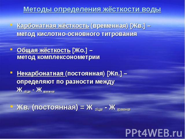 Карбонатная жёсткость (временная) [Жв.] – Карбонатная жёсткость (временная) [Жв.] – метод кислотно-основного титрования Общая жёсткость [Жо.] – метод комплексонометрии Некарбонатная (постоянная) [Жп.] – определяют по разности между Ж общая - Ж време…