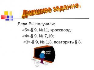 Если Вы получили: Если Вы получили: «5»-§ 9, №11, кроссворд; «4»-§ 9, № 7,10; «3