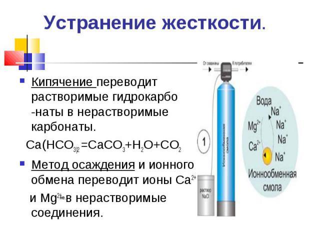Кипячение переводит растворимые гидрокарбо -наты в нерастворимые карбонаты. Кипячение переводит растворимые гидрокарбо -наты в нерастворимые карбонаты. Са(НСО3)2 =СаСО3+Н2О+СО2 Метод осаждения и ионного обмена переводит ионы Са2+ и Мg2+ в нераствори…