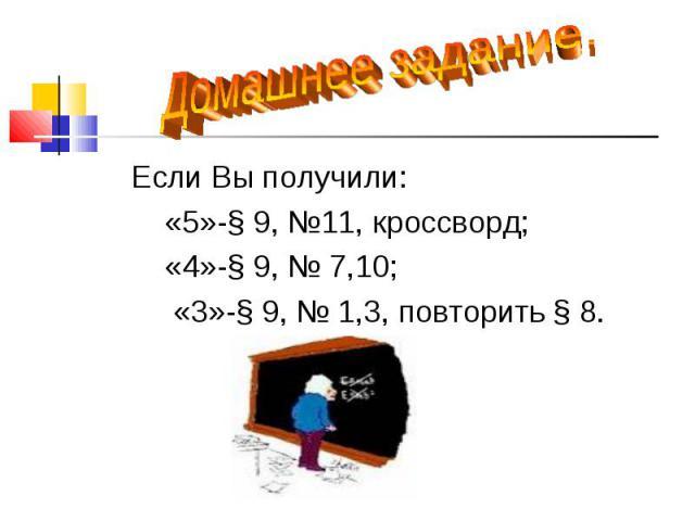 Если Вы получили: Если Вы получили: «5»-§ 9, №11, кроссворд; «4»-§ 9, № 7,10; «3»-§ 9, № 1,3, повторить § 8.