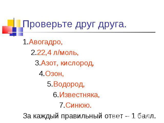 1.Авогадро, 1.Авогадро, 2.22,4 л/моль, 3.Азот, кислород, 4.Озон, 5.Водород, 6.Известняка, 7.Синюю. За каждый правильный ответ – 1 балл.