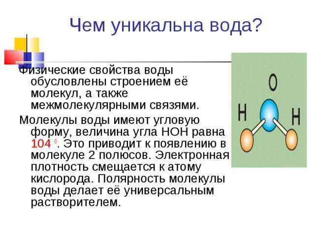 Физические свойства воды обусловлены строением её молекул, а также межмолекулярными связями. Физические свойства воды обусловлены строением её молекул, а также межмолекулярными связями. Молекулы воды имеют угловую форму, величина угла НОН равна 104 …