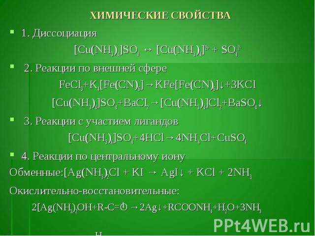 1. Диссоциация 1. Диссоциация [Cu(NH3)4]SO4 ↔ [Cu(NH3)4]2+ + SO42- 2. Реакции по внешней сфере FeCl3+K4[Fe(CN)6]→KFe[Fe(CN)6]↓+3KCl [Cu(NH3)4]SO4+BaCl2→[Cu(NH3)4]Cl2+BaSO4↓ 3. Реакции с участием лигандов [Cu(NH3)4]SO4+4HCl→4NH4Cl+CuSO4 4. Реакции по…