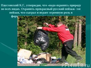 Паустовский К.Г., утверждая, что «надо охранять природу во всех видах. Охранять