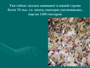 Уже сейчас свалки занимают в нашей стране более 70 тыс. га. земли, ежегодно увел