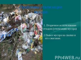 1. Вторичное использование отходов (утилизация мусора) 2.Вывоз мусора на свалки