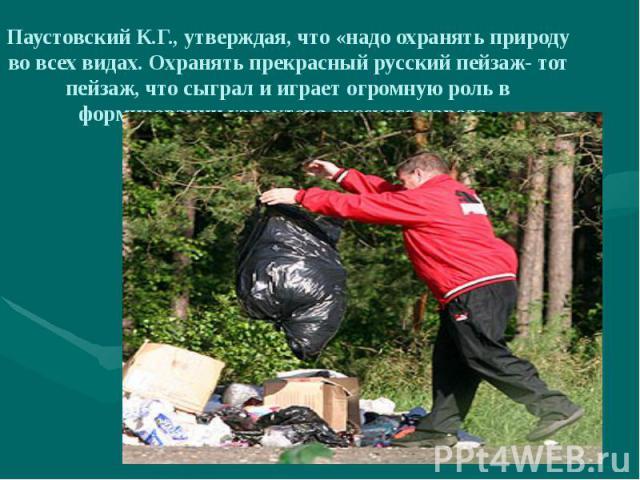 Паустовский К.Г., утверждая, что «надо охранять природу во всех видах. Охранять прекрасный русский пейзаж- тот пейзаж, что сыграл и играет огромную роль в формировании характера русского народа»