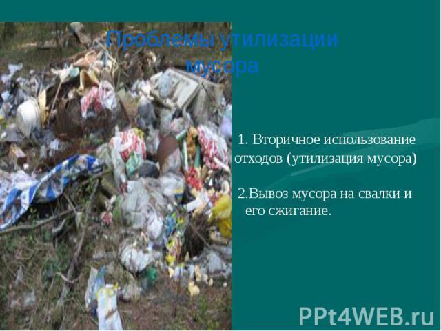 1. Вторичное использование отходов (утилизация мусора) 2.Вывоз мусора на свалки и его сжигание.