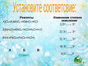 Реагенты Реагенты А)Cl2+K2MnO4 =KMnO4+KCl Б)NH4Cl+KNO3 =KCl+N2O+H2O В)HI+FeCl3=F