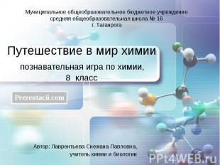 Путешествие в мир химии познавательная игра по химии, 8 класс Автор: Лаврентьева
