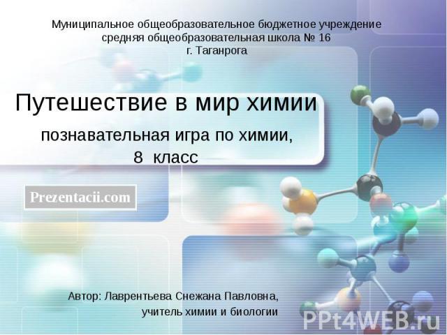 Путешествие в мир химии познавательная игра по химии, 8 класс Автор: Лаврентьева Снежана Павловна, учитель химии и биологии