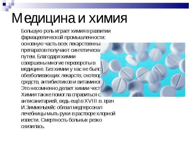 Большую роль играет химия в развитии Большую роль играет химия в развитии фармацевтической промышленности: основную часть всех лекарственных препаратов получают синтетическим путем. Благодаря химии совершены многие перевороты в медицине. Без химии у…