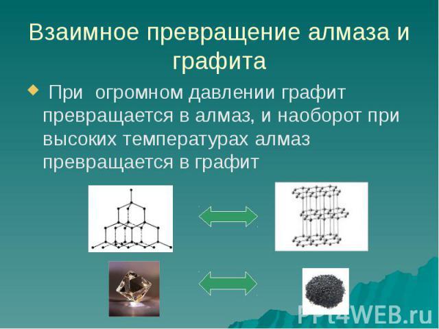 Взаимное превращение алмаза и графита При огромном давлении графит превращается в алмаз, и наоборот при высоких температурах алмаз превращается в графит