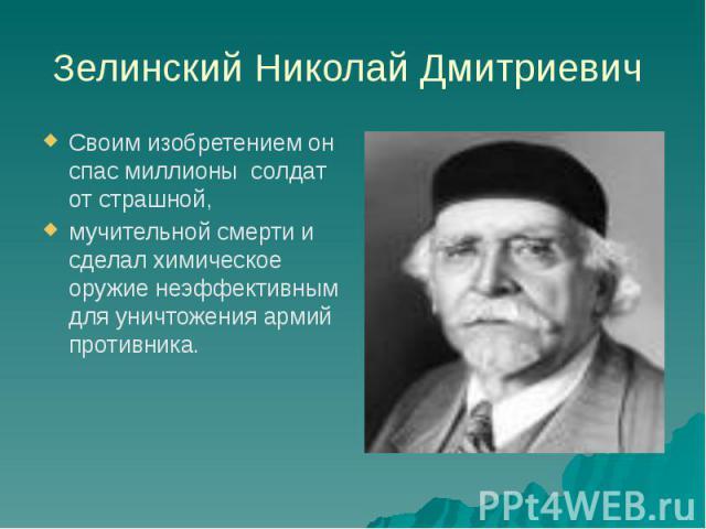 Зелинский Николай Дмитриевич Своим изобретением он спас миллионы солдат от страшной, мучительной смерти и сделал химическое оружие неэффективным для уничтожения армий противника.