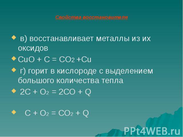 Свойства восстановителя в) восстанавливает металлы из их оксидов CuO + C = CO2 +Cu г) горит в кислороде с выделением большого количества тепла 2C + O2 = 2CO + Q C + O2 = CO2 + Q