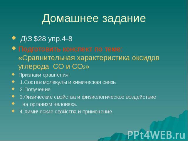 Домашнее задание Д\З $28 упр.4-8 Подготовить конспект по теме: «Сравнительная характеристика оксидов углерода СО и СО2» Признаки сравнения: 1.Состав молекулы и химическая связь 2.Получение 3.Физические свойства и физиологическое воздействие на орган…