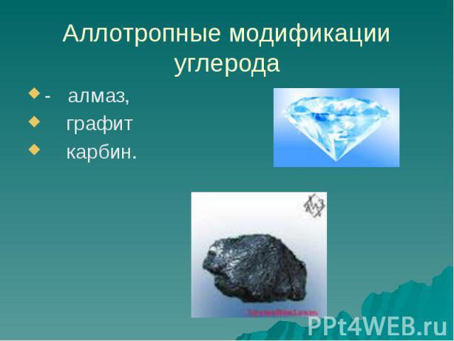 Аллотропные модификации углерода - алмаз, графит карбин.