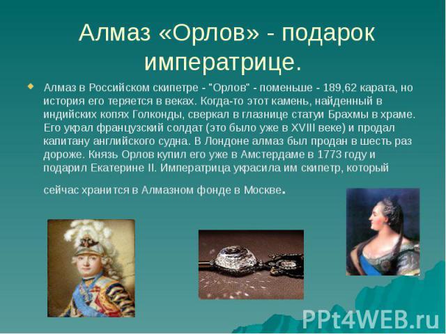 """Алмаз «Орлов» - подарок императрице. Алмаз в Российском скипетре - """"Орлов"""" - поменьше - 189,62 карата, но история его теряется в веках. Когда-то этот камень, найденный в индийских копях Голконды, сверкал в глазнице статуи Брахмы в храме. Е…"""