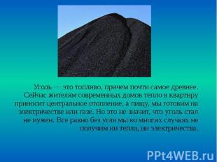Уголь — это топливо, причем почти самое древнее. Сейчас жителям современных домо
