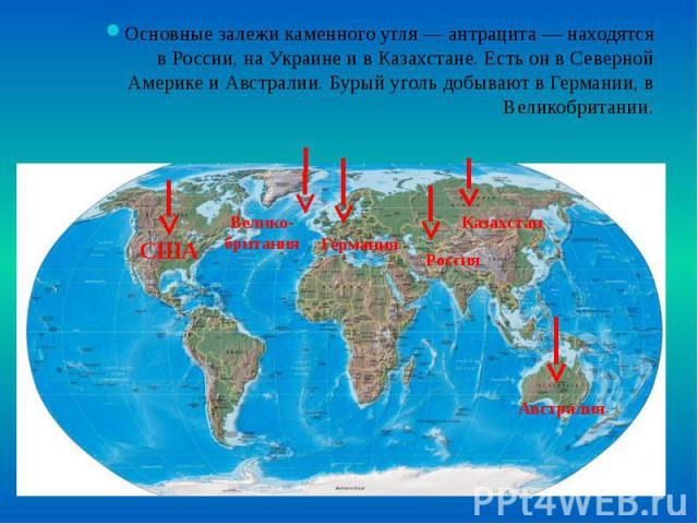 Основные залежи каменного угля — антрацита — находятся в России, на Украине и в Казахстане. Есть он в Северной Америке и Австралии. Бурый уголь добывают в Германии, в Великобритании. Основные залежи каменного угля — антрацита — находятся в России, н…