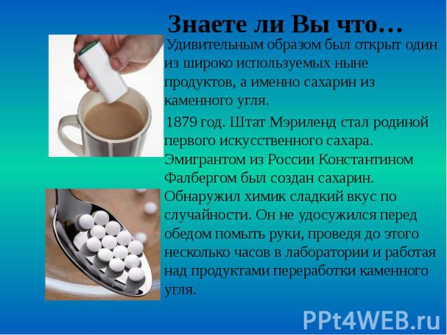 Знаете ли Вы что… Удивительным образом был открыт один из широко используемых ныне продуктов, а именно сахарин из каменного угля. 1879 год. Штат Мэриленд стал родиной первого искусственного сахара. Эмигрантом из России Константином Фалбергом был соз…