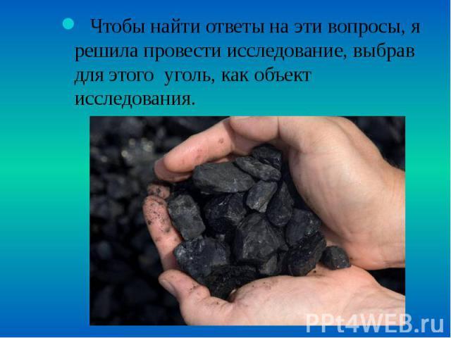 Чтобы найти ответы на эти вопросы, я решила провести исследование, выбрав для этого уголь, как объект исследования. Чтобы найти ответы на эти вопросы, я решила провести исследование, выбрав для этого уголь, как объект исследования.