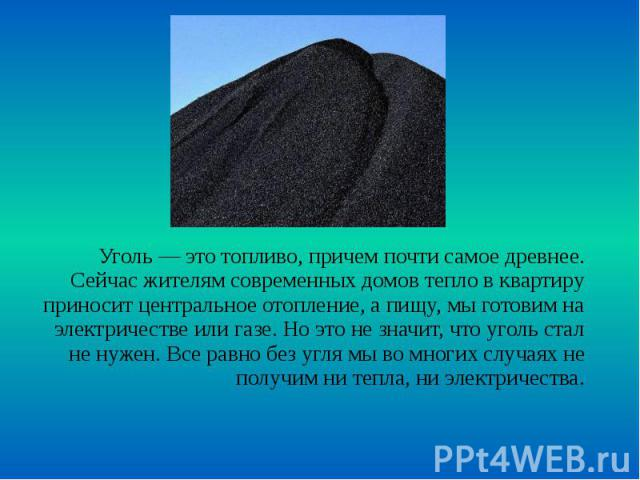 Уголь — это топливо, причем почти самое древнее. Сейчас жителям современных домов тепло в квартиру приносит центральное отопление, а пищу, мы готовим на электричестве или газе. Но это не значит, что уголь стал не нужен. Все равно без угля мы во мног…