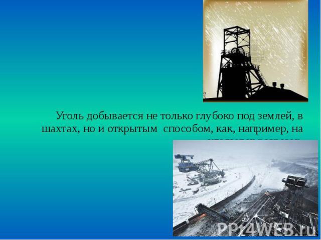 Уголь добывается не только глубоко под землей, в шахтах, но и открытым способом, как, например, на угольных разрезах. Уголь добывается не только глубоко под землей, в шахтах, но и открытым способом, как, например, на угольных разрезах.