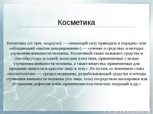 Косметика Косметика (от греч. κοςμητική — «имеющий силу приводить в порядок» или