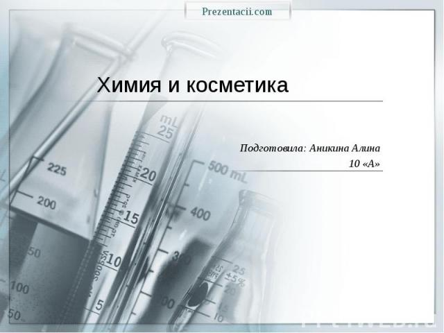 Химия и косметика Подготовила: Аникина Алина 10 «А»
