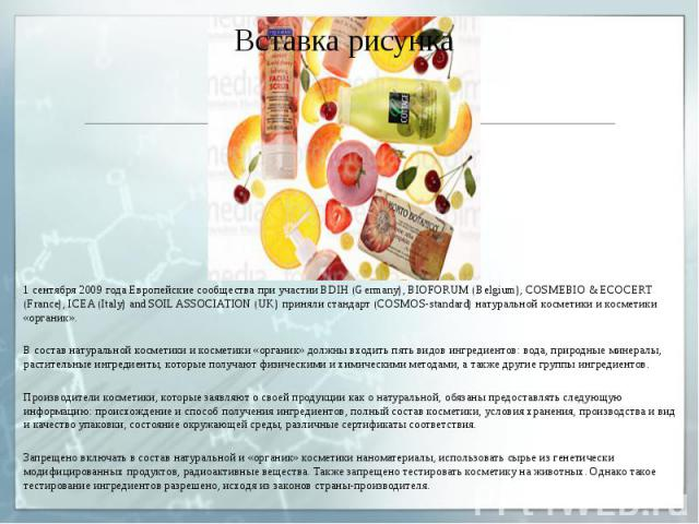 1 сентября 2009 года Европейские сообщества при участии BDIH (Germany), BIOFORUM (Belgium), COSMEBIO & ECOCERT (France), ICEA (Italy) and SOIL ASSOCIATION (UK) приняли стандарт (COSMOS-standard) натуральной косметики и косметики «органик». 1 сен…