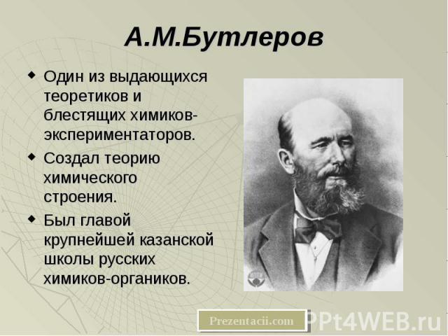 Один из выдающихся теоретиков и блестящих химиков-экспериментаторов. Один из выдающихся теоретиков и блестящих химиков-экспериментаторов. Создал теорию химического строения. Был главой крупнейшей казанской школы русских химиков-органиков.