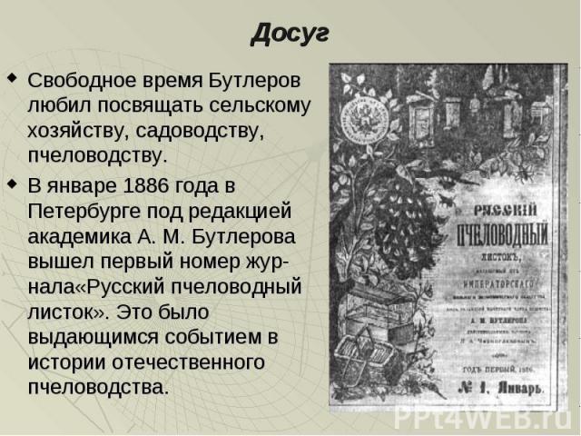 Свободное время Бутлеров любил посвящать сельскому хозяйству, садоводству, пчеловодству. Свободное время Бутлеров любил посвящать сельскому хозяйству, садоводству, пчеловодству. В январе 1886 года в Петербурге под редакцией академика А. М. Бутлерова…
