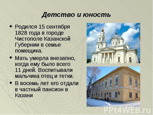 Родился 15 сентября 1828 года в городе Чистополе Казанской Губернии в семье помещика. Родился 15 сентября 1828 года в городе Чистополе Казанской Губернии в семье помещика. Мать умерла внезапно, когда ему было всего 11 дней. Воспитывали мальчика отец…