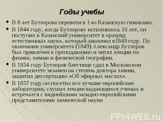 В 8 лет Бутлерова перевели в 1-ю Казанскую гимназию. В 8 лет Бутлерова перевели в 1-ю Казанскую гимназию. В 1844 году, когда Бутлерову исполнилось 16 лет, он поступил в Казанский университет в «разряд естественных наук», который закончил в1849 году.…