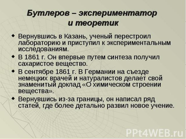 Вернувшись в Казань, ученый перестроил лабораторию и приступил к экспериментальным исследованиям. Вернувшись в Казань, ученый перестроил лабораторию и приступил к экспериментальным исследованиям. В 1861 г. Он впервые путем синтеза получил сахаристое…